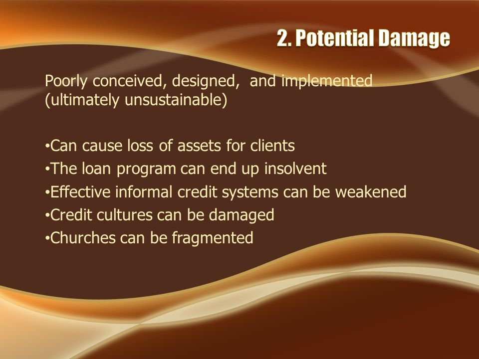Poorly conceived, designed, and implemented (ultimately unsustainable) Can cause loss of assets for clients The loan program can end up insolvent Effective informal credit systems can be weakened Credit cultures can be damaged Churches can be fragmented