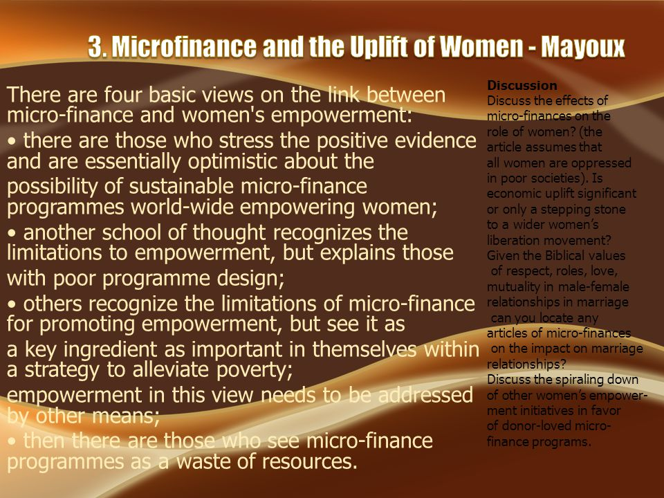 There are four basic views on the link between micro-finance and women s empowerment: there are those who stress the positive evidence and are essentially optimistic about the possibility of sustainable micro-finance programmes world-wide empowering women; another school of thought recognizes the limitations to empowerment, but explains those with poor programme design; others recognize the limitations of micro-finance for promoting empowerment, but see it as a key ingredient as important in themselves within a strategy to alleviate poverty; empowerment in this view needs to be addressed by other means; then there are those who see micro-finance programmes as a waste of resources.