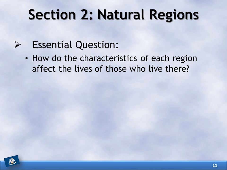 Section 2: Natural Regions  Essential Question: How do the characteristics of each region affect the lives of those who live there? 11