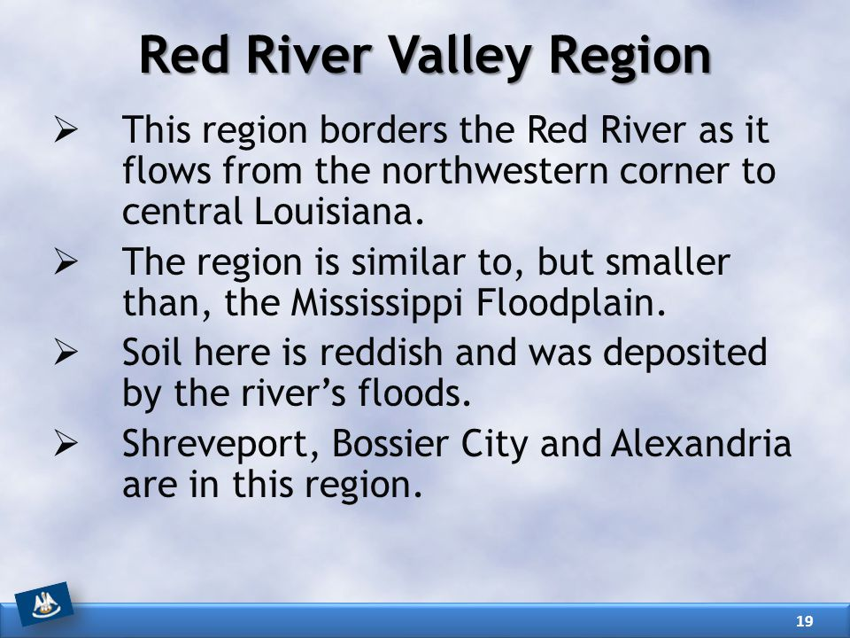 Red River Valley Region  This region borders the Red River as it flows from the northwestern corner to central Louisiana.  The region is similar to,