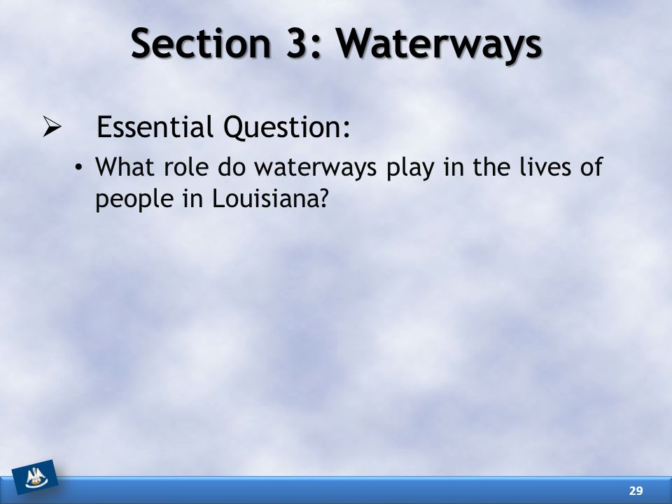 Section 3: Waterways  Essential Question: What role do waterways play in the lives of people in Louisiana? 29