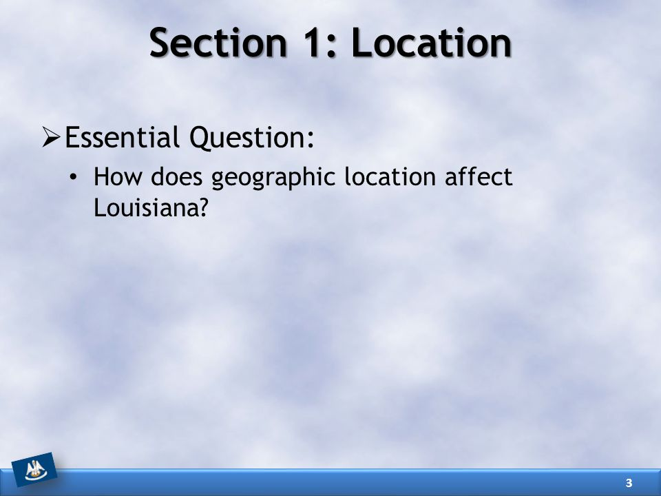 Section 1: Location  Essential Question: How does geographic location affect Louisiana? 3