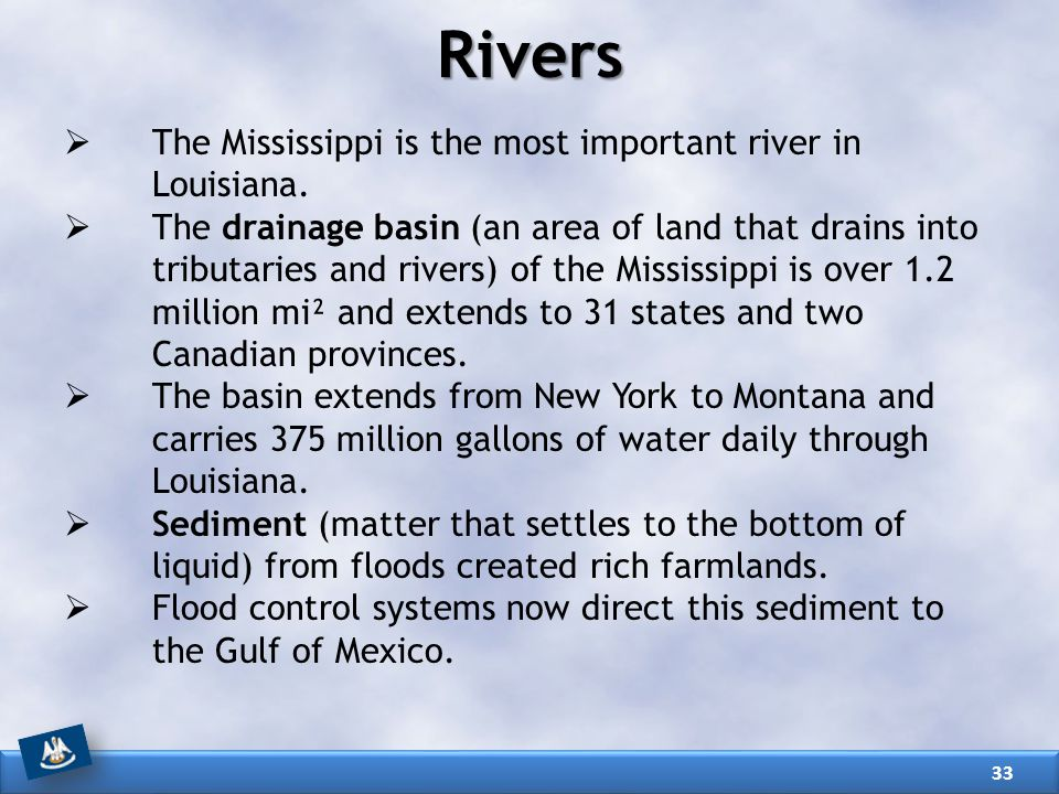 Rivers  The Mississippi is the most important river in Louisiana.  The drainage basin (an area of land that drains into tributaries and rivers) of t