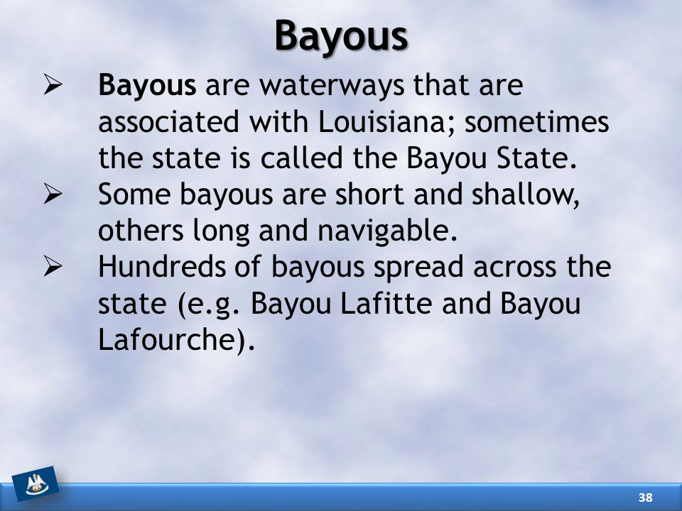 Bayous  Bayous are waterways that are associated with Louisiana; sometimes the state is called the Bayou State.  Some bayous are short and shallow,