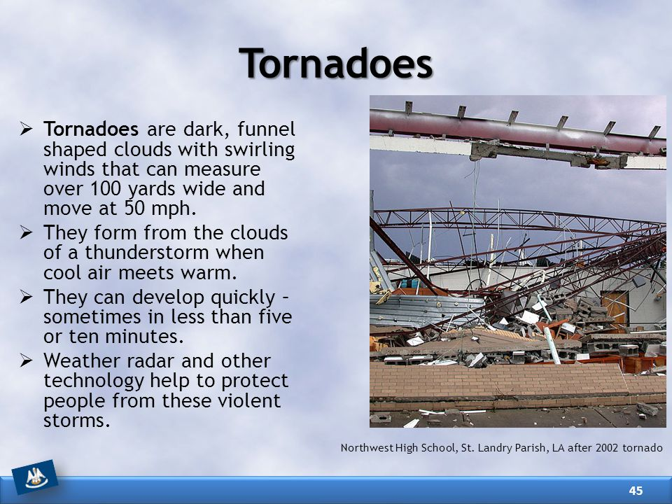  Tornadoes are dark, funnel shaped clouds with swirling winds that can measure over 100 yards wide and move at 50 mph.  They form from the clouds of