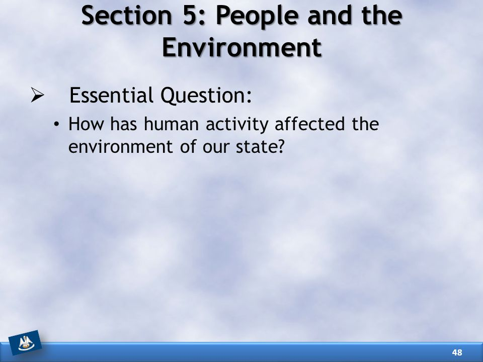 Section 5: People and the Environment  Essential Question: How has human activity affected the environment of our state? 48