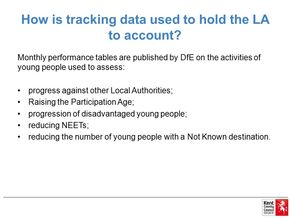 How is tracking data used to hold the LA to account? Monthly performance tables are published by DfE on the activities of young people used to assess: