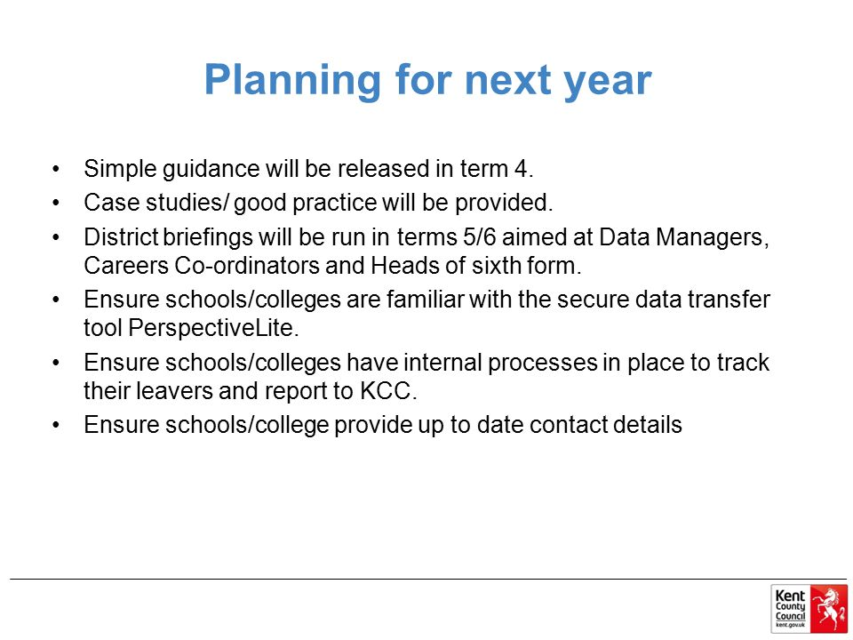 Planning for next year Simple guidance will be released in term 4. Case studies/ good practice will be provided. District briefings will be run in ter