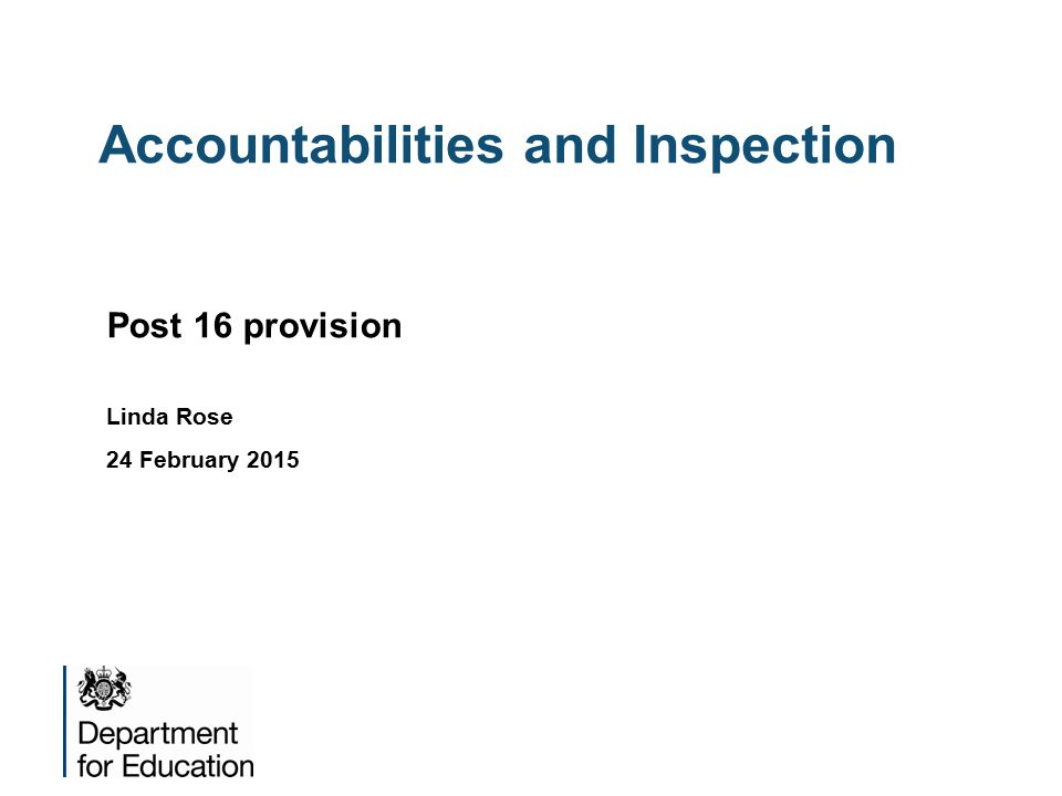 Accountabilities and Inspection Post 16 provision Linda Rose 24 February 2015