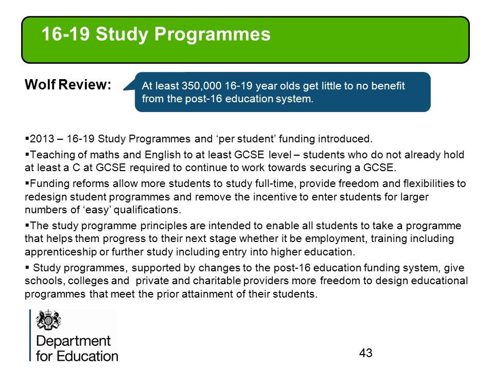 16-19 Study Programmes Wolf Review:  2013 – 16-19 Study Programmes and 'per student' funding introduced.  Teaching of maths and English to at least