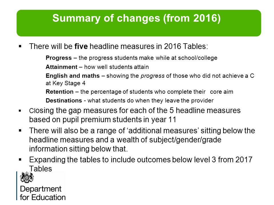  There will be five headline measures in 2016 Tables: Progress – the progress students make while at school/college Attainment – how well students at