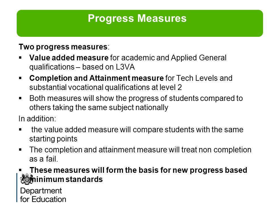 Two progress measures:  Value added measure for academic and Applied General qualifications – based on L3VA  Completion and Attainment measure for T