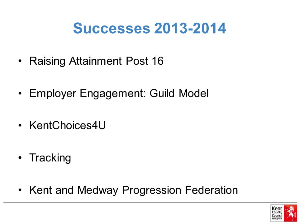 Successes 2013-2014 Raising Attainment Post 16 Employer Engagement: Guild Model KentChoices4U Tracking Kent and Medway Progression Federation