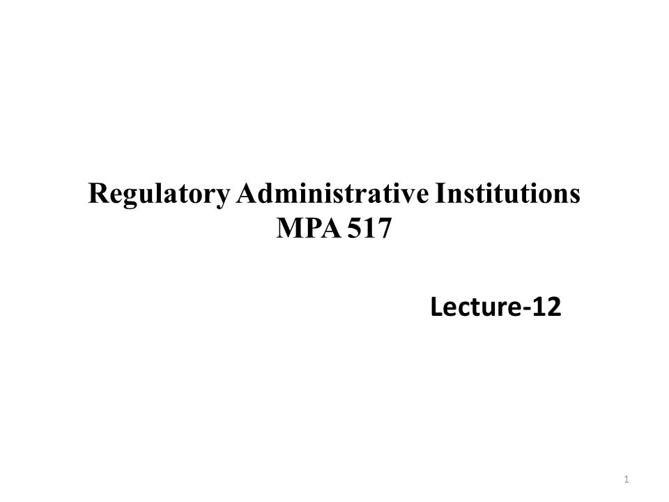 Regulatory Administrative Institutions MPA 517 Lecture-12 1