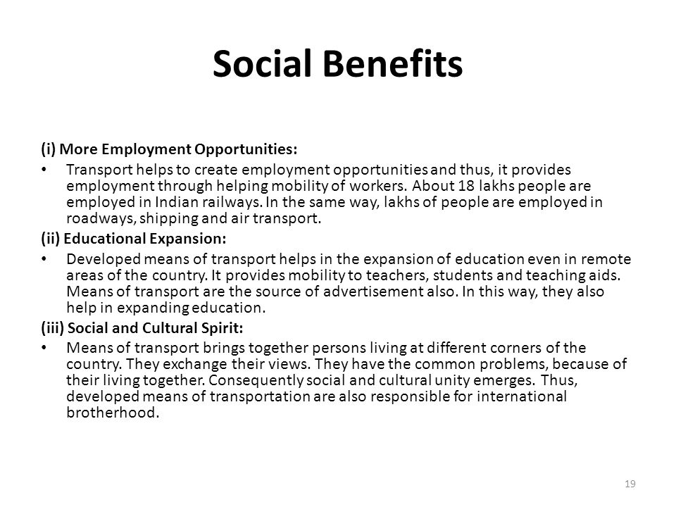 Social Benefits (i) More Employment Opportunities: Transport helps to create employment opportunities and thus, it provides employment through helping mobility of workers.