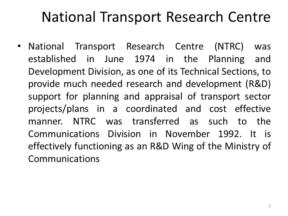 National Transport Research Centre National Transport Research Centre (NTRC) was established in June 1974 in the Planning and Development Division, as one of its Technical Sections, to provide much needed research and development (R&D) support for planning and appraisal of transport sector projects/plans in a coordinated and cost effective manner.