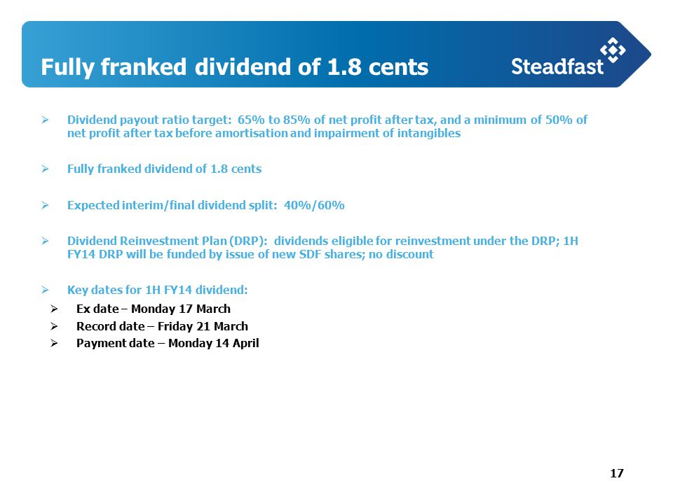 17  Dividend payout ratio target: 65% to 85% of net profit after tax, and a minimum of 50% of net profit after tax before amortisation and impairment of intangibles  Fully franked dividend of 1.8 cents  Expected interim/final dividend split: 40%/60%  Dividend Reinvestment Plan (DRP): dividends eligible for reinvestment under the DRP; 1H FY14 DRP will be funded by issue of new SDF shares; no discount  Key dates for 1H FY14 dividend:  Ex date – Monday 17 March  Record date – Friday 21 March  Payment date – Monday 14 April Fully franked dividend of 1.8 cents
