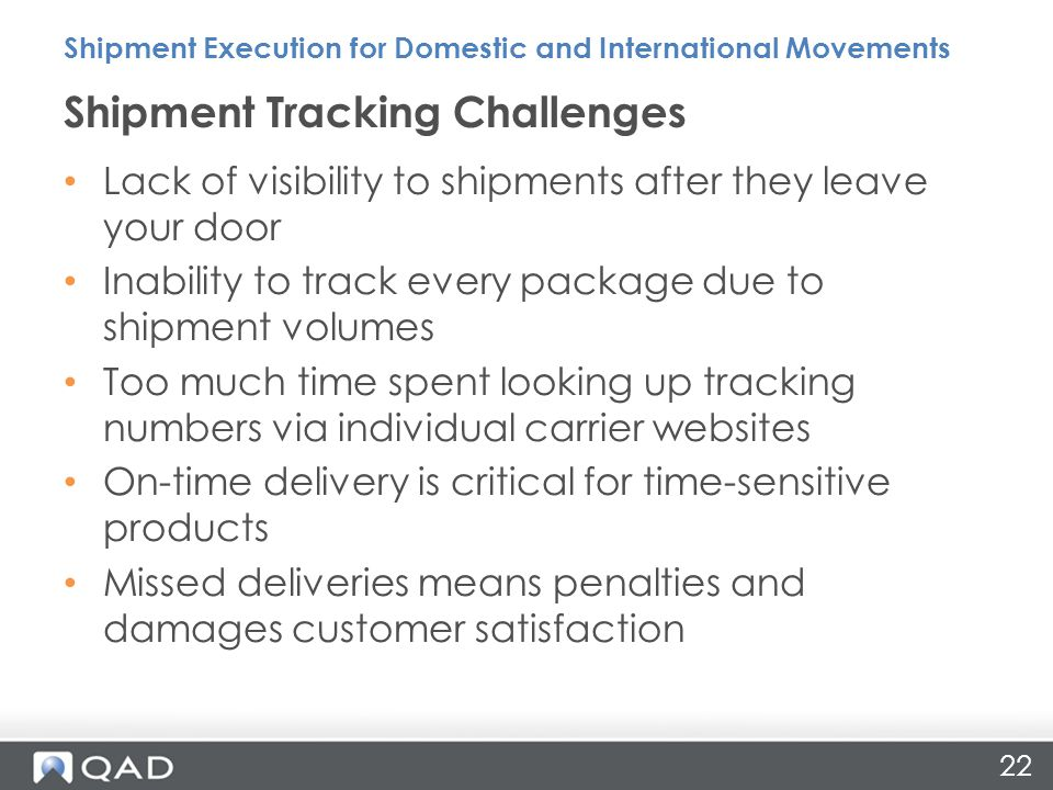 22 Lack of visibility to shipments after they leave your door Inability to track every package due to shipment volumes Too much time spent looking up tracking numbers via individual carrier websites On-time delivery is critical for time-sensitive products Missed deliveries means penalties and damages customer satisfaction Shipment Tracking Challenges Shipment Execution for Domestic and International Movements