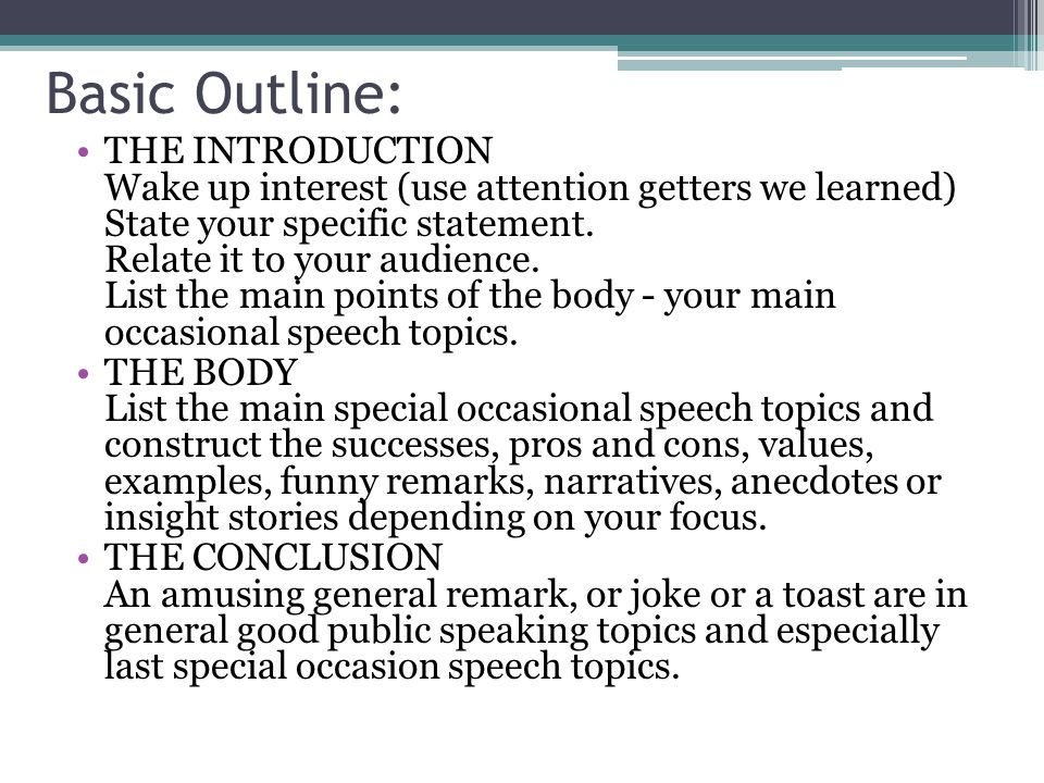 Basic Outline: THE INTRODUCTION Wake up interest (use attention getters we learned) State your specific statement. Relate it to your audience. List th