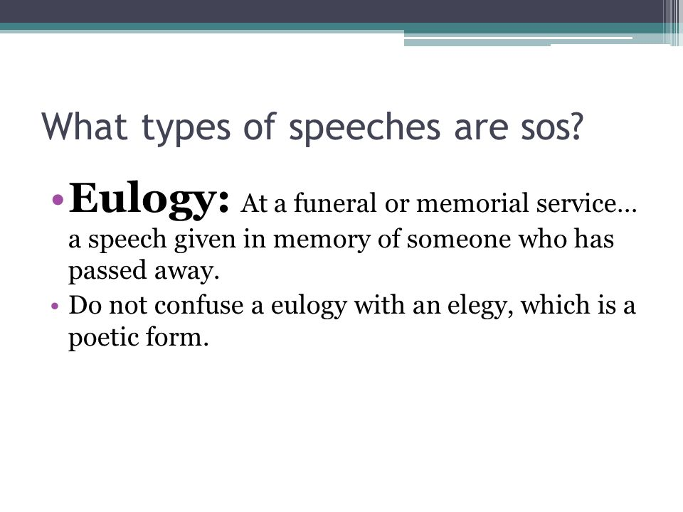 What types of speeches are sos? Eulogy: At a funeral or memorial service… a speech given in memory of someone who has passed away. Do not confuse a eu