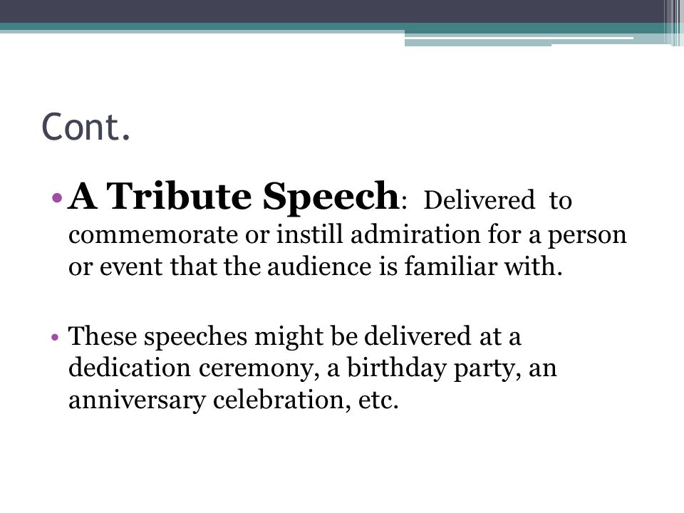 Cont. A Tribute Speech : Delivered to commemorate or instill admiration for a person or event that the audience is familiar with. These speeches might