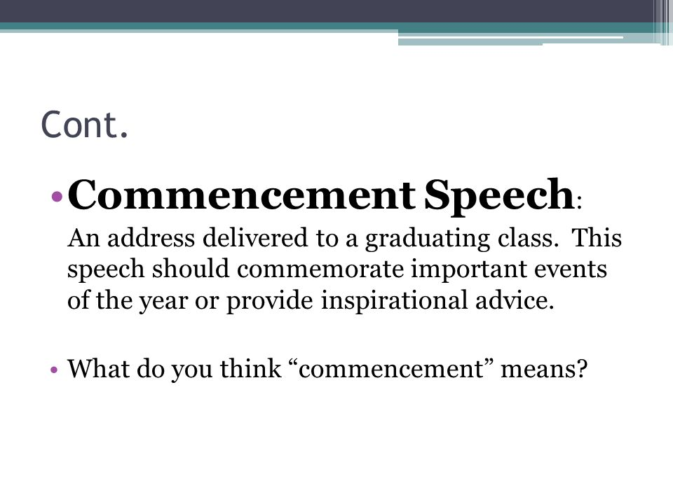Cont. Commencement Speech : An address delivered to a graduating class. This speech should commemorate important events of the year or provide inspira