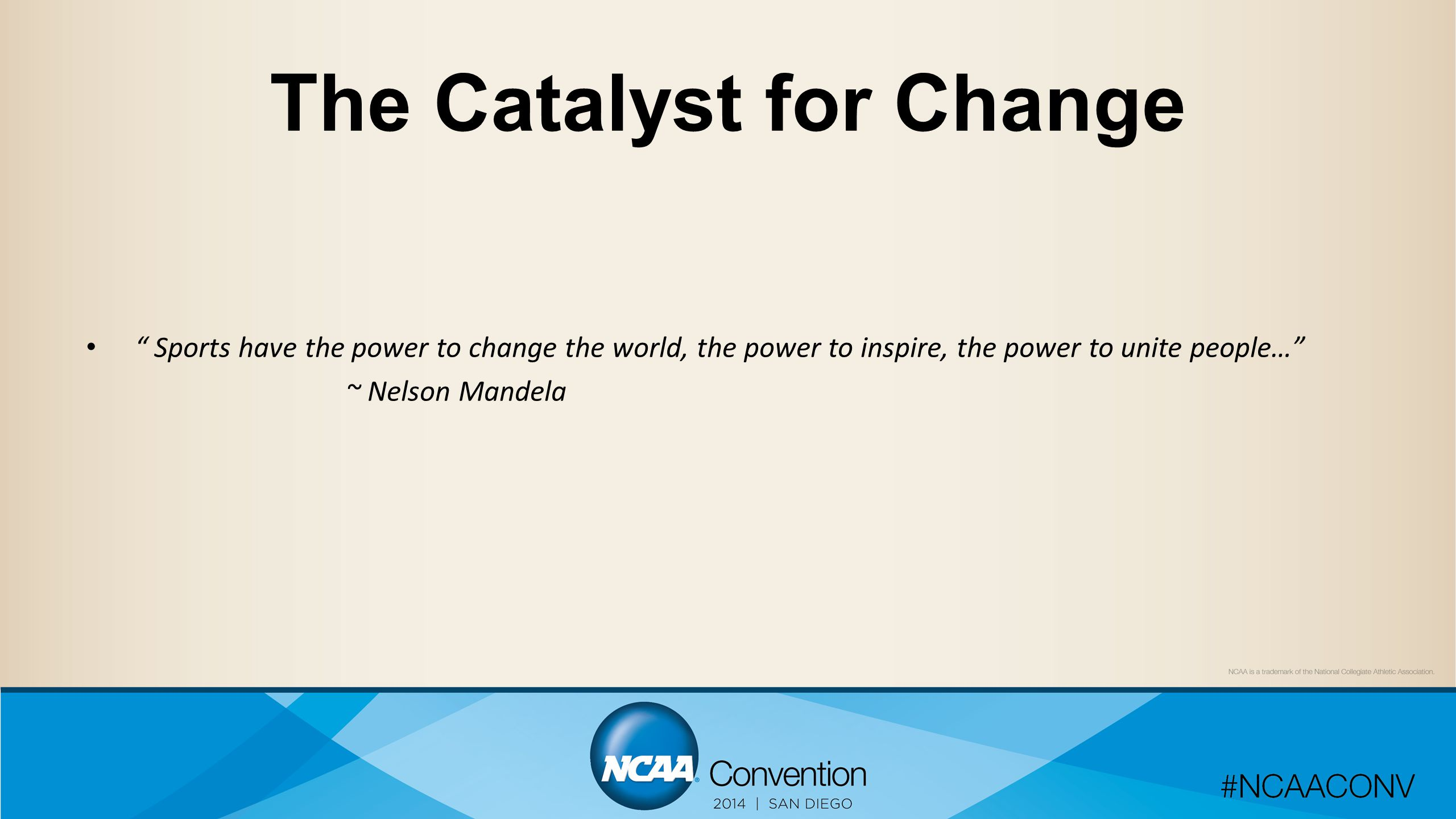 The Catalyst for Change Sports have the power to change the world, the power to inspire, the power to unite people… ~ Nelson Mandela