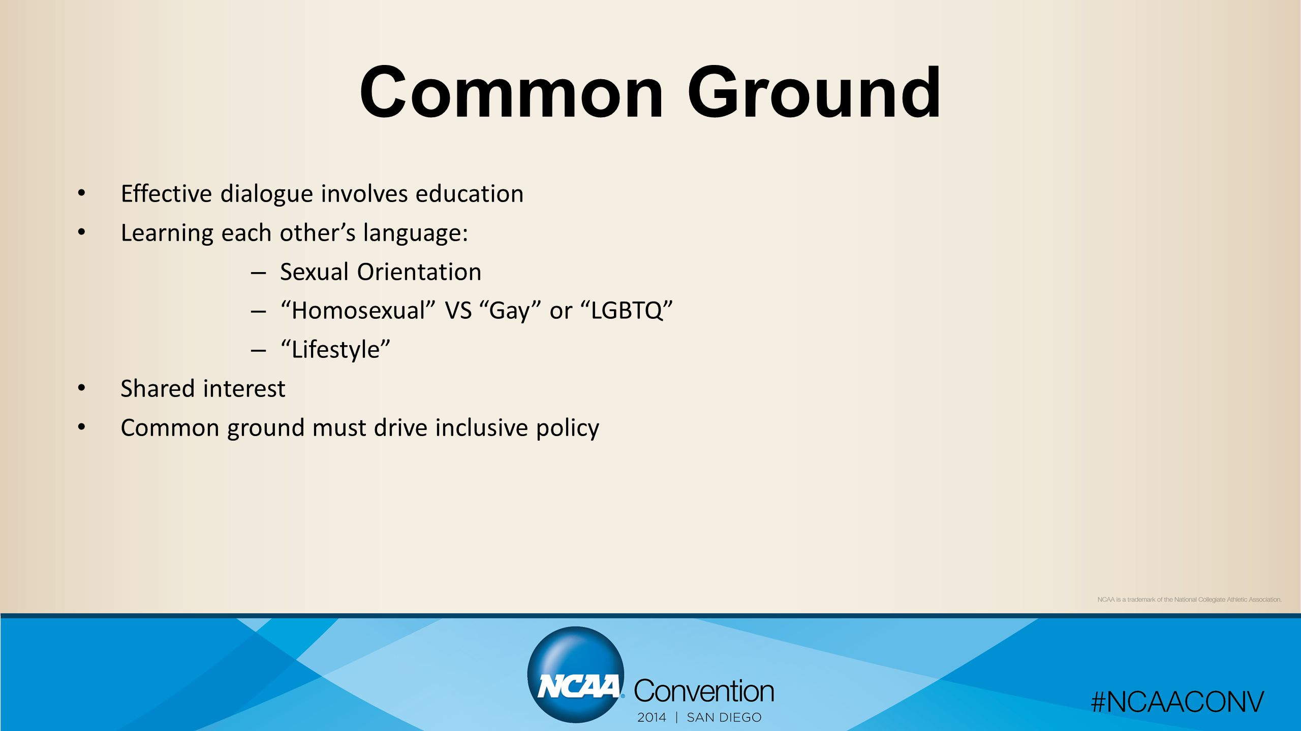 Common Ground Effective dialogue involves education Learning each other's language: – Sexual Orientation – Homosexual VS Gay or LGBTQ – Lifestyle Shared interest Common ground must drive inclusive policy