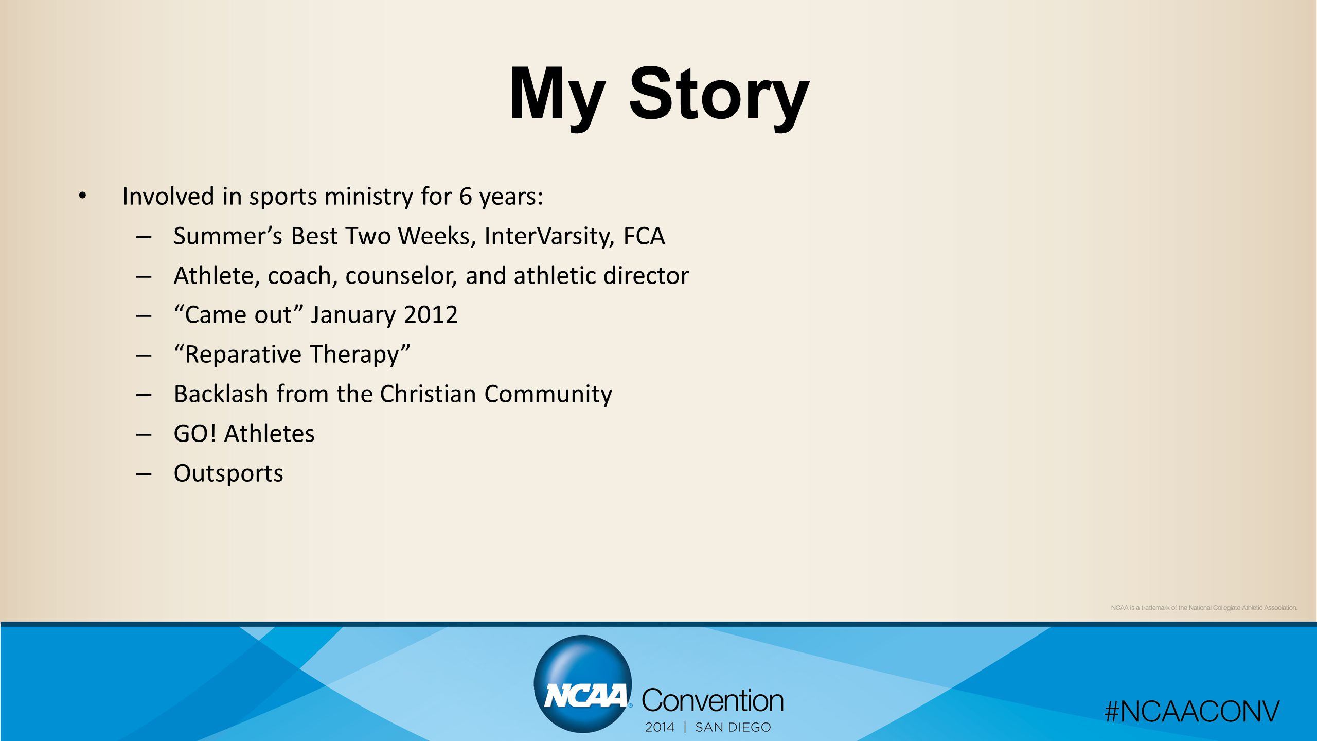 My Story Involved in sports ministry for 6 years: – Summer's Best Two Weeks, InterVarsity, FCA – Athlete, coach, counselor, and athletic director – Came out January 2012 – Reparative Therapy – Backlash from the Christian Community – GO.