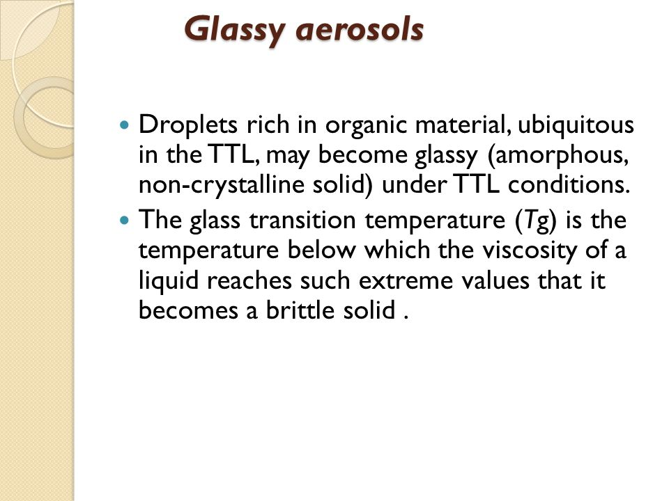 Glassy aerosols Droplets rich in organic material, ubiquitous in the TTL, may become glassy (amorphous, non-crystalline solid) under TTL conditions.