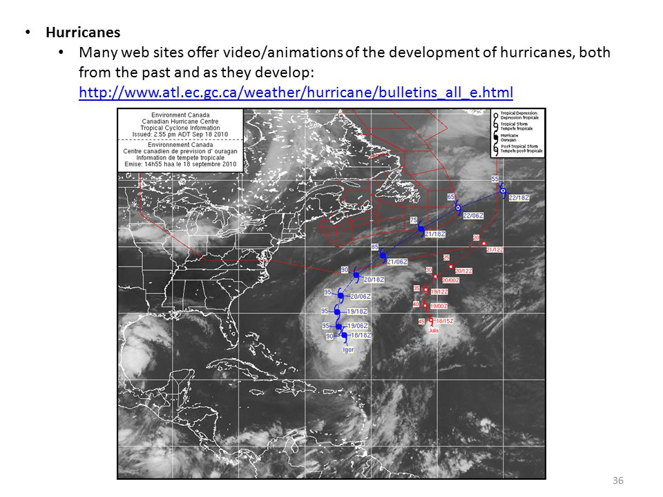 Hurricanes Many web sites offer video/animations of the development of hurricanes, both from the past and as they develop: http://www.atl.ec.gc.ca/weather/hurricane/bulletins_all_e.html http://www.atl.ec.gc.ca/weather/hurricane/bulletins_all_e.html 36