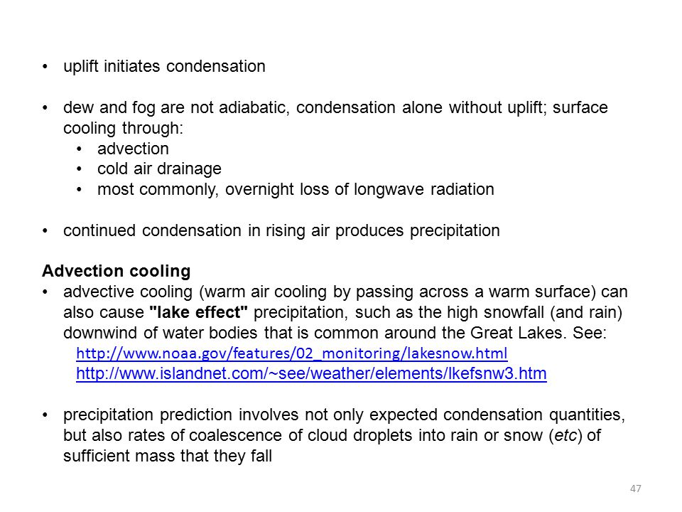 uplift initiates condensation dew and fog are not adiabatic, condensation alone without uplift; surface cooling through: advection cold air drainage most commonly, overnight loss of longwave radiation continued condensation in rising air produces precipitation Advection cooling advective cooling (warm air cooling by passing across a warm surface) can also cause lake effect precipitation, such as the high snowfall (and rain) downwind of water bodies that is common around the Great Lakes.