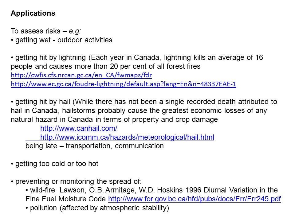 Applications To assess risks – e.g: getting wet - outdoor activities getting hit by lightning (Each year in Canada, lightning kills an average of 16 people and causes more than 20 per cent of all forest fires http://cwfis.cfs.nrcan.gc.ca/en_CA/fwmaps/fdr http://cwfis.cfs.nrcan.gc.ca/en_CA/fwmaps/fdr http://www.ec.gc.ca/foudre-lightning/default.asp lang=En&n=48337EAE-1 getting hit by hail (While there has not been a single recorded death attributed to hail in Canada, hailstorms probably cause the greatest economic losses of any natural hazard in Canada in terms of property and crop damage http://www.canhail.com/ http://www.canhail.com/ http://www.icomm.ca/hazards/meteorological/hail.html being late – transportation, communication getting too cold or too hot preventing or monitoring the spread of: wild-fire Lawson, O.B.