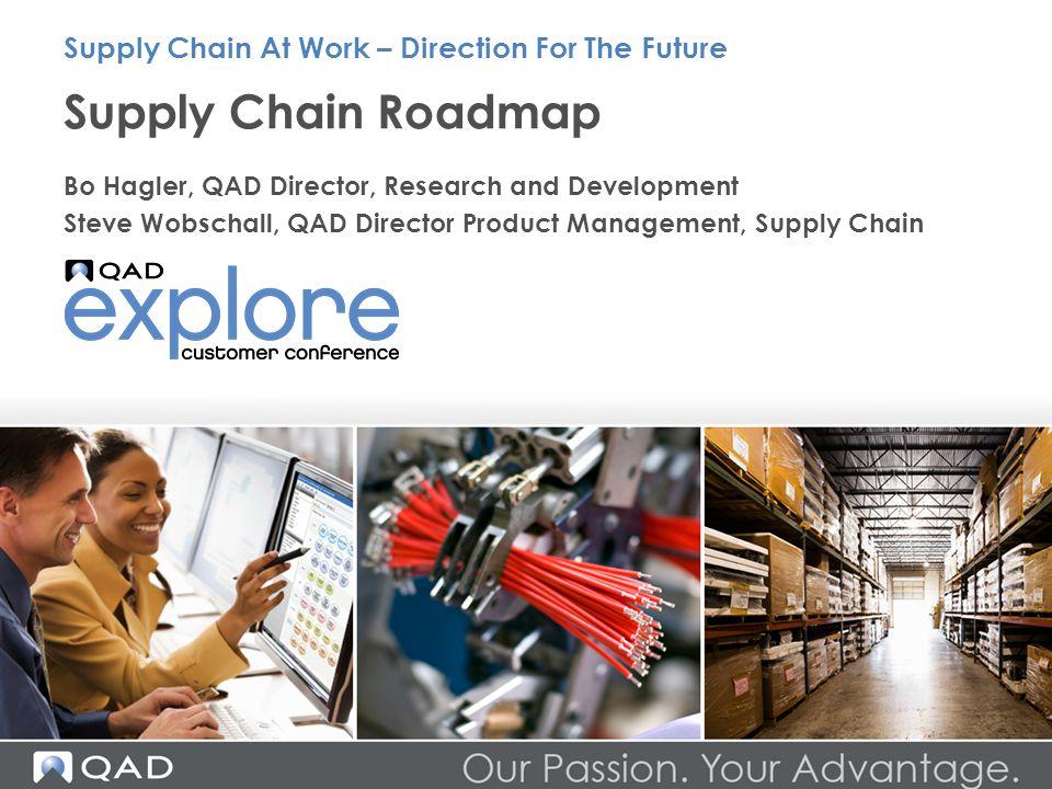 Supply Chain Roadmap Bo Hagler, QAD Director, Research and Development Steve Wobschall, QAD Director Product Management, Supply Chain Supply Chain At
