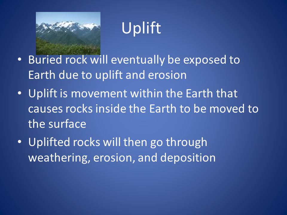 Uplift Buried rock will eventually be exposed to Earth due to uplift and erosion Uplift is movement within the Earth that causes rocks inside the Earth to be moved to the surface Uplifted rocks will then go through weathering, erosion, and deposition
