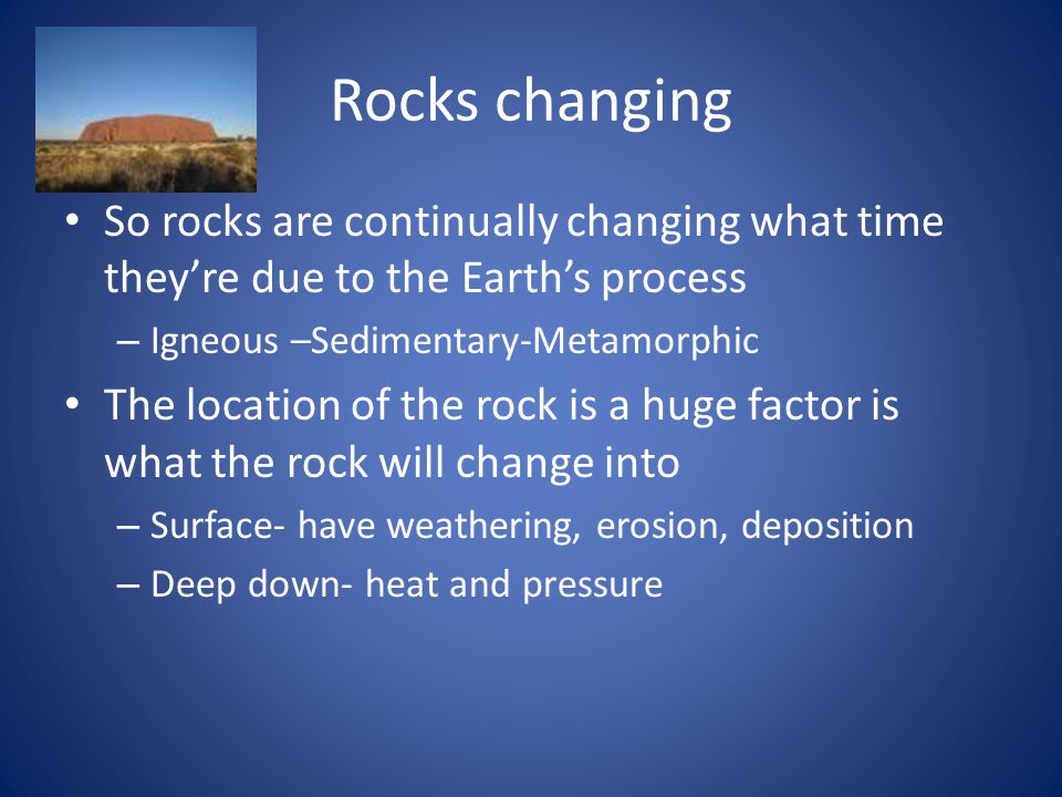 Rocks changing So rocks are continually changing what time they're due to the Earth's process – Igneous –Sedimentary-Metamorphic The location of the rock is a huge factor is what the rock will change into – Surface- have weathering, erosion, deposition – Deep down- heat and pressure
