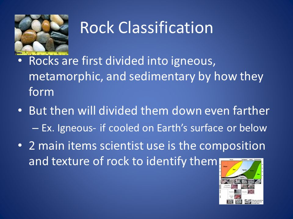 Rock Classification Rocks are first divided into igneous, metamorphic, and sedimentary by how they form But then will divided them down even farther – Ex.