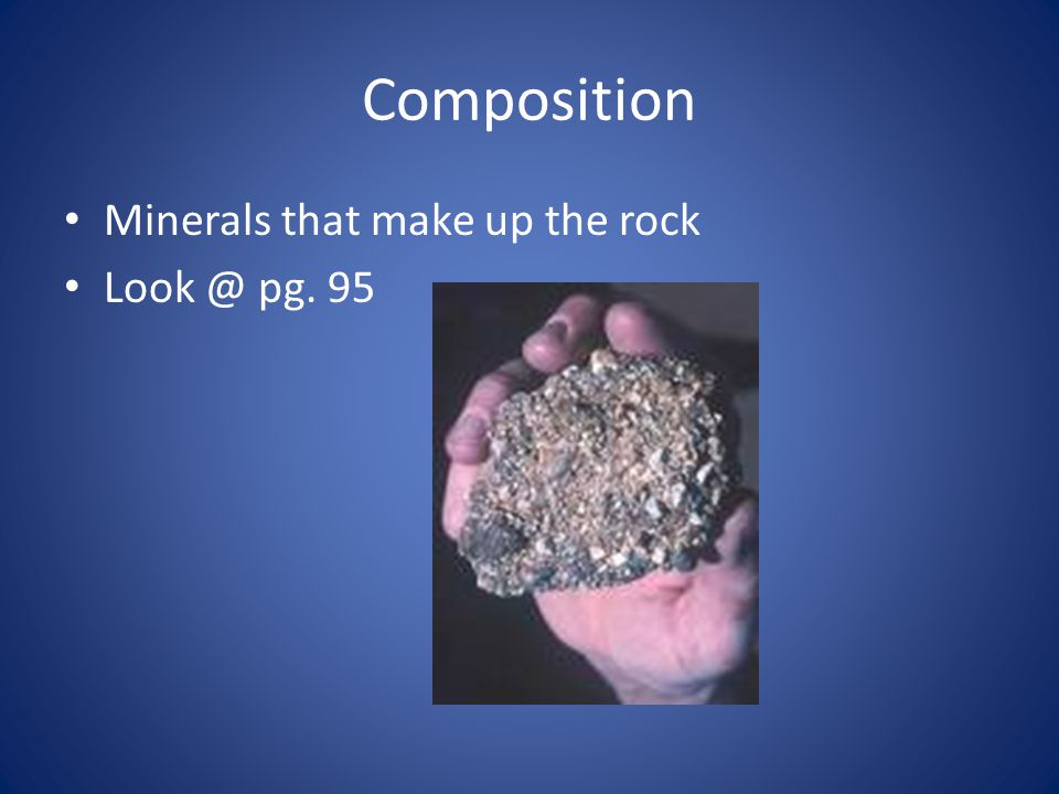 Composition Minerals that make up the rock Look @ pg. 95