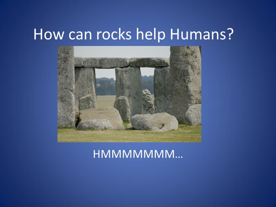 How can rocks help Humans? HMMMMMMM…