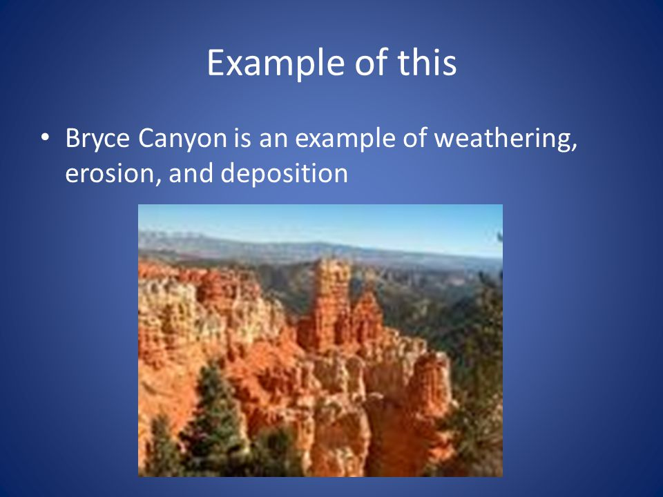 Example of this Bryce Canyon is an example of weathering, erosion, and deposition