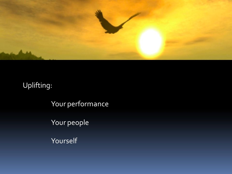 Uplifting: Your performance Your people Yourself