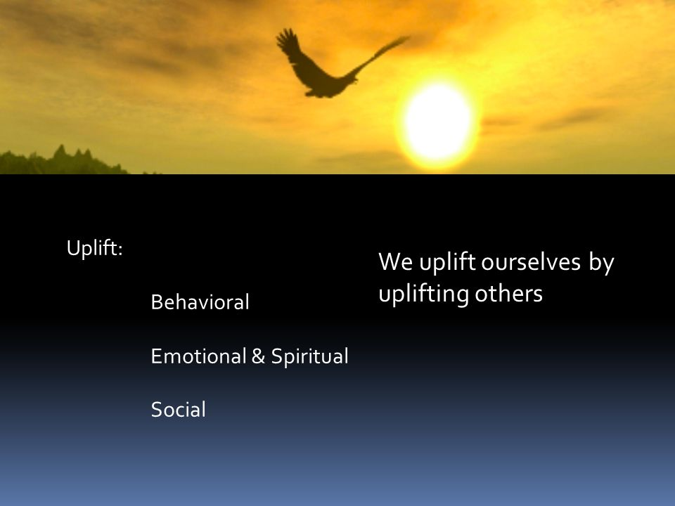 Uplift: Behavioral Emotional & Spiritual Social We uplift ourselves by uplifting others