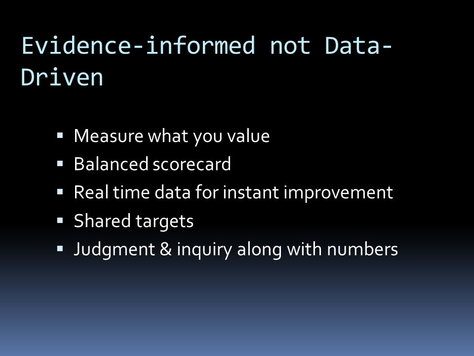 Evidence-informed not Data- Driven  Measure what you value  Balanced scorecard  Real time data for instant improvement  Shared targets  Judgment