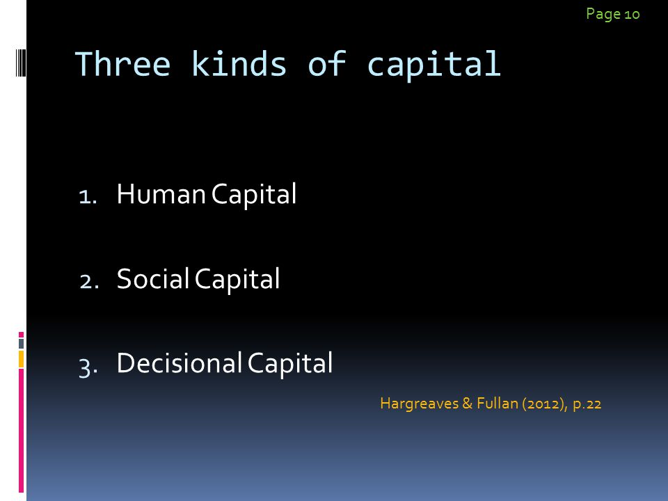 Three kinds of capital 1. Human Capital 2. Social Capital 3. Decisional Capital Hargreaves & Fullan (2012), p.22 Page 10