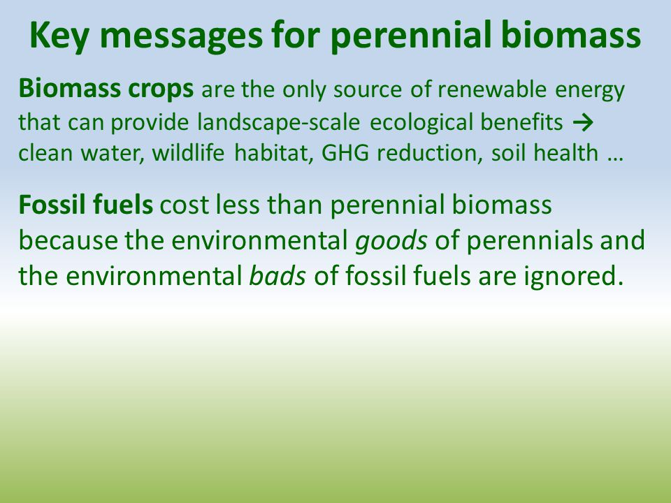 Key messages for perennial biomass Biomass crops are the only source of renewable energy that can provide landscape-scale ecological benefits → clean water, wildlife habitat, GHG reduction, soil health … Fossil fuels cost less than perennial biomass because the environmental goods of perennials and the environmental bads of fossil fuels are ignored.