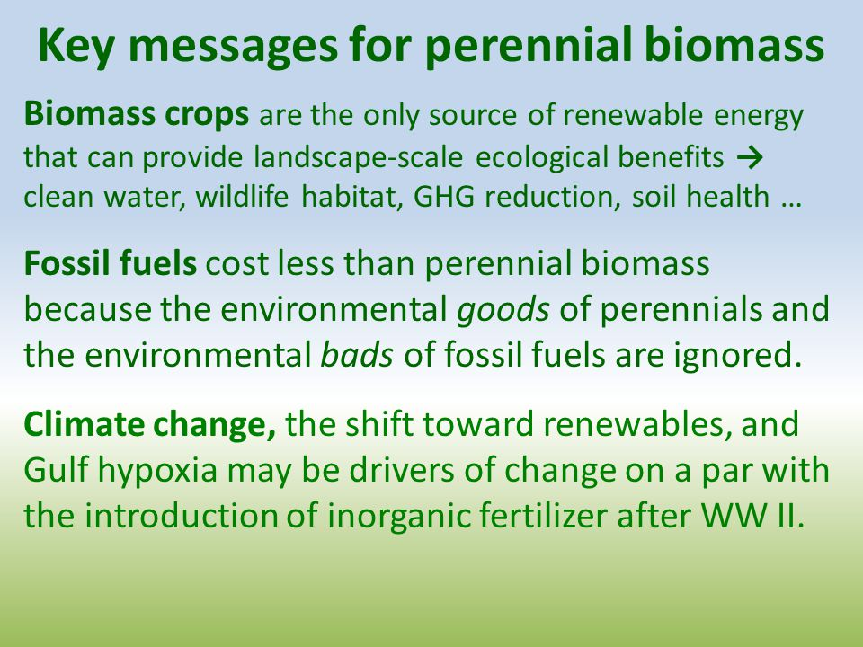 Key messages for perennial biomass Biomass crops are the only source of renewable energy that can provide landscape-scale ecological benefits → clean