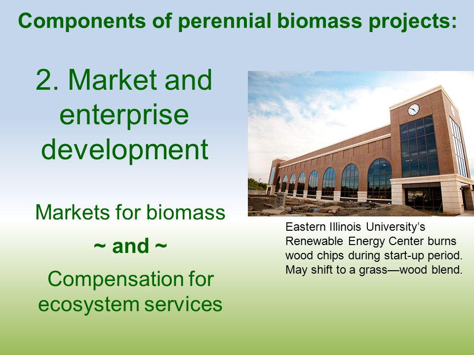 2. Market and enterprise development Markets for biomass ~ and ~ Compensation for ecosystem services Eastern Illinois University's Renewable Energy Ce