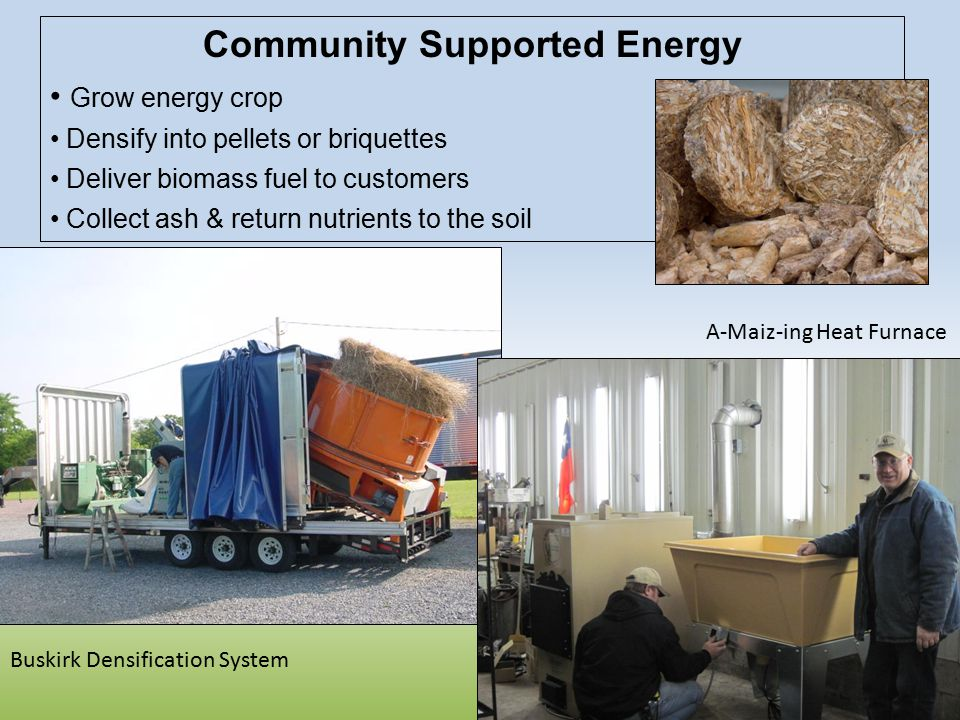 Community Supported Energy Grow energy crop Densify into pellets or briquettes Deliver biomass fuel to customers Collect ash & return nutrients to the soil Buskirk Densification System A-Maiz-ing Heat Furnace
