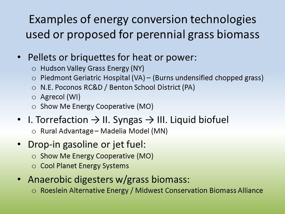Examples of energy conversion technologies used or proposed for perennial grass biomass Pellets or briquettes for heat or power: o Hudson Valley Grass