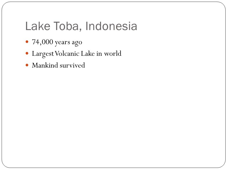Lake Toba, Indonesia 74,000 years ago Largest Volcanic Lake in world Mankind survived